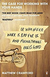The Case for Working with Your Hands, Or, Why Office Work Is Bad for Us and Fixing Things Feels Good by Matthew B. Crawford (2011-03-01)