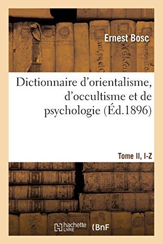 Dictionnaire d'orientalisme, d'occultisme et de psychologie Tome II, I-Z par Ernest Bosc