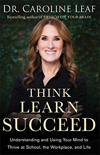 Think, Learn, Succeed: Understanding and Using Your Mind to Thrive at School, the Workplace, and Life (English Edition)