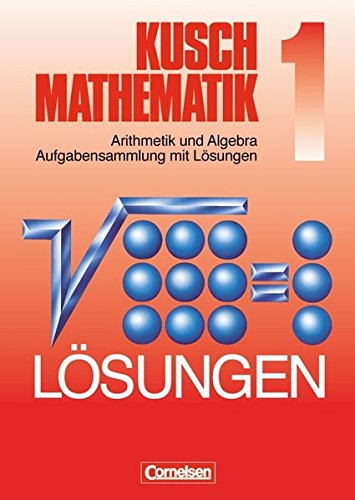 Kusch Mathematik, 1: Arithmetik und Algebra Aufgabensammlung mit Lösungen