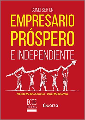 Cómo ser un empresario próspero e independiente por Alberto Medina Serrato