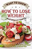 Want To Know How To Lose Weight Naturally Fast?: Here Are 25 Recipes As the Best Way To Lose Weight By Staying Healthy At The Same Time!