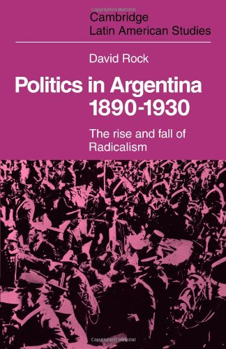 Politics in Argentina, 1890 1930: The Rise and Fall of Radicalism (Cambridge Latin American Studies)