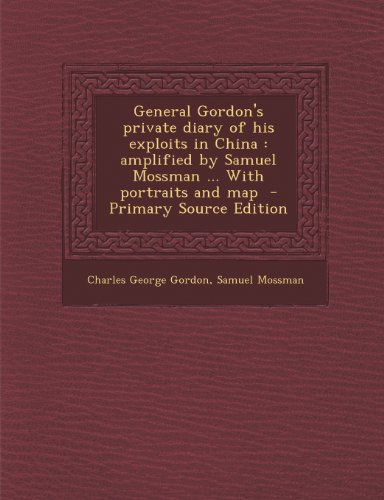General Gordon's Private Diary of His Exploits in China: Amplified by Samuel Mossman ... with Portraits and Map - Primary Source Edition