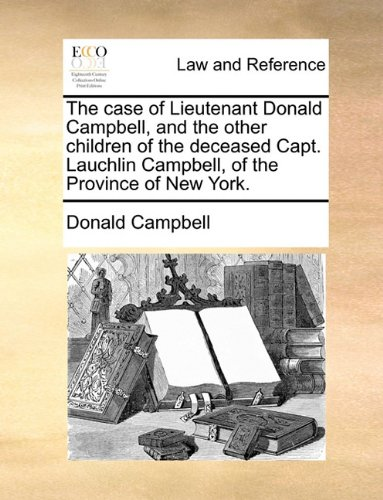 The case of Lieutenant Donald Campbell, and the other children of the deceased Capt. Lauchlin Campbell, of the Province of New York. por Donald Campbell