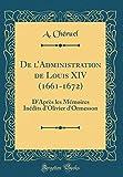 de l'Administration de Louis XIV (1661-1672): D'Après Les Mémoires Inédits d'Olivier d'Ormesson (Classic Reprint)