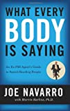 'What Every BODY is Saying: An Ex-FBI Agent's Guide to Speed-Reading People' von Joe Navarro