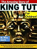 The Story of King Tut for Children!: The Mystery of the Boy Pharaoh and How the Sensational Discovery of His Tomb Changed Our View of the Ancient World Forever