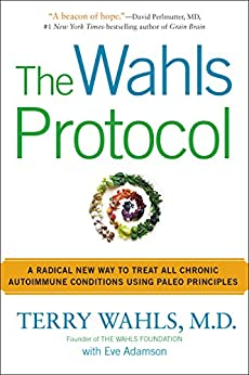 The Wahls Protocol: A Radical New Way to Treat All Chronic Autoimmune Conditions Using Paleo Princip les von [Wahls M.D., Terry, Eve Adamson]