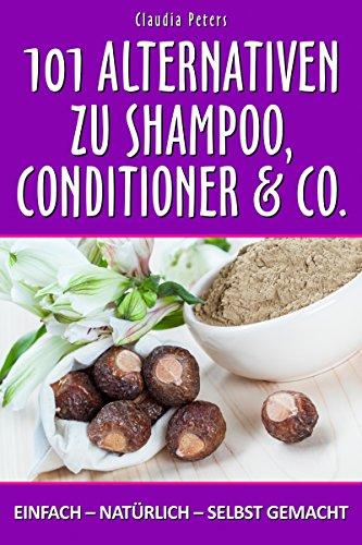 101 Alternativen zu Shampoo, Conditioner & Co.: einfach – natürlich – selbst gemacht (Alternative Shampoo Und Conditioner)