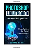 Photoshop Lightroom: How to Do It in Lightroom? Quick Training for Digital Photographers (Adobe Lightroom - Graphic Design - DSLR Photography)