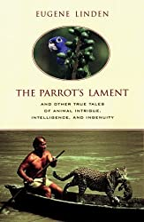 The Parrot's Lament and Other True Tales of Animal Intrigue, Intelligence, and Ingenuity by Eugene Linden (1999-10-01)