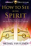 How To See In The Spirit: A practical guide on engaging the spirit realm