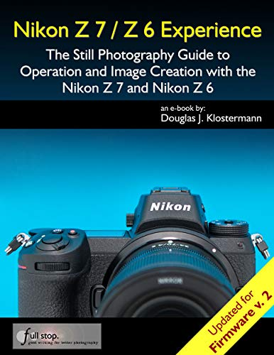 Nikon Z7 / Z6 Experience - The Still Photography Guide to Operation and Image Creation with the Nikon Z7 and Nikon Z6: Updated for Firmware 2.0 (English Edition)