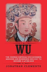 Wu: The Chinese Empress who schemed, seduced and murdered her way to become a living God (English Edition)