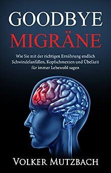 Goodbye Migräne: Wie Sie mit der richtigen Ernährung endlich Schwindelanfällen, Kopfschmerzen und Übelkeit für immer Lebewohl sagen. (Migräne, Migräne ... Ernährung, Diät, Migräne Kopfschmerzen)