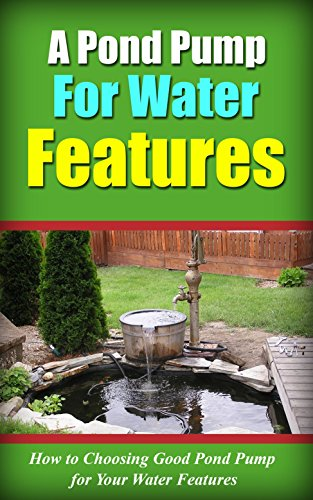 A Pond Pump for Water Features: How to Choosing Good Pond Pump for Your Water Features (English Edition)