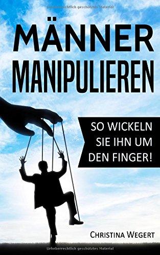 Männer manipulieren: So wickeln Sie ihn um den Finger! (Frauen wissen, welche Knöpfe sie drücken müssen, Band 1)