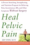 Heal Pelvic Pain: A Proven Stretching, Strengthening, and Nutrition Program for Relieving Pain, Incontinence, IBS, and Other Symptoms Without Surgery