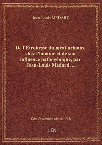 De l'troitesse du mat urinaire chez l'homme et de son influence pathognique, par Jean-Louis Mdar