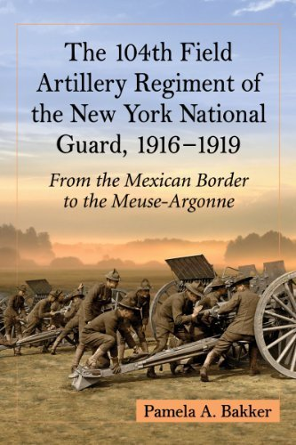 The 104th Field Artillery Regiment of the New York National Guard, 1916-1919: From the Mexican Border to the Meuse-argonne by Pamela A. Bakker (2014) Paperback