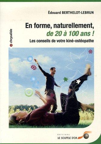 En forme, naturellement, de 20 à 100 ans : Les conseils de votre kiné-osthéopathe par Edouard Berthelot-Lebrun