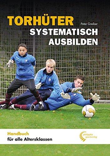Torhüter systematisch ausbilden: Handbuch für alle Altersklassen -
