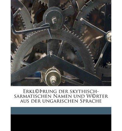 Erkl(c) Rung Der Skythisch-Sarmatischen Namen Und W(c)Rter Aus Der Ungarischen Sprache (Paperback)(German) - Common