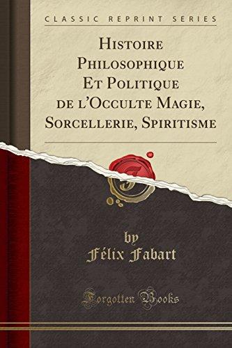 Histoire Philosophique Et Politique de l'Occulte Magie, Sorcellerie, Spiritisme (Classic Reprint)