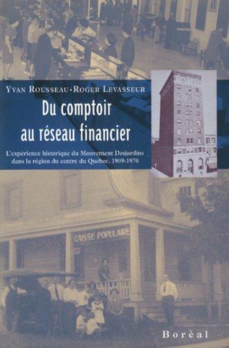 Du comptoir au reseau financier: L'experience historique du Mouvement Desjardins dans la region du centre du Quebec, 1909-1970 (French Edition)
