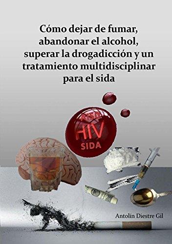 Cómo dejar de fumar, abandonar el alcohol, superar la drogadicción y un tratamiento multidisciplinar para el Sida por Antolín Diestre Gil
