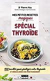 Mes petites recettes magiques spécial thyroïde : 100 recettes pour protéger votre thyroïde et rééquilibrer son fonctionnement