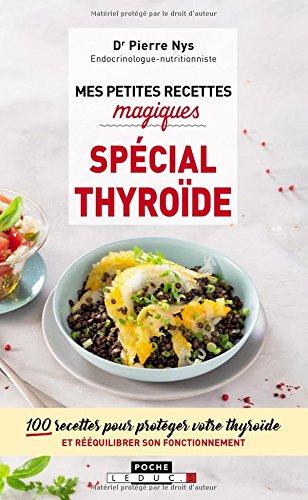 Mes petites recettes magiques spécial thyroïde : 100 recettes pour protéger votre thyroïde et rééquilibrer son fonctionnement par Pierre Nys