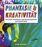 Phantasie & Kreativität: Ein Spiel-, Nachdenk- und Anregungsbuch - Rudolf Seitz