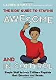 The Kids' Guide to Staying Awesome and in Control: Simple Stuff to Help Children Regulate Their Emot: Written by Lauren Brukner, 2014 Edition, Publisher: Jessica Kingsley Publishers [Hardcover]