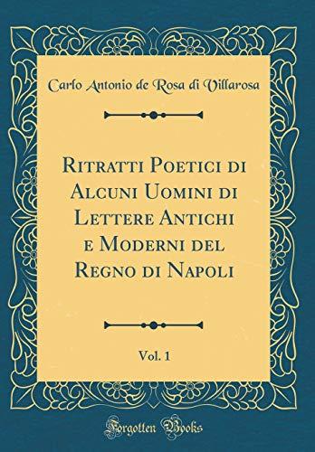 Ritratti Poetici di Alcuni Uomini di Lettere Antichi e Moderni del Regno di Napoli, Vol. 1 (Classic Reprint)