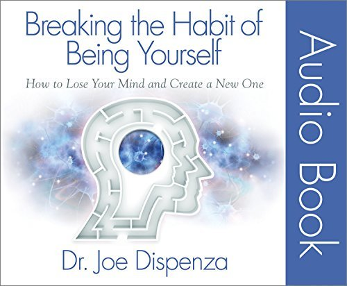 Breaking the Habit of Being Yourself: How to Lose Your Mind and Create a New One by Joe Dispenza Dr. (2014-07-15)