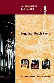Orgelhandbuch Paris: Orgelportraits – Orgelmusik – Orgelbau in Paris  seit dem 17. Jahrhundert