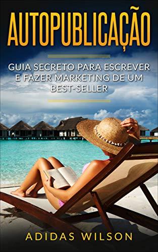 Autopublicação: Guia secreto para escrever e fazer marketing de um best-seller (Portuguese Edition)