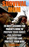 Survival Mom: 20 Best Lessons For Parents How to Prepare Your Family for Everyday Disasters And Protect Your Kids