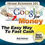Googling For Money: The Easy Way To Fast Cash (Home Business 101 Book 6)