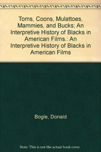 Toms, Coons, Mulattoes, Mammies, and Bucks: An Interpretive History of Blacks in American Films by Donald Bogle (1973-05-03)