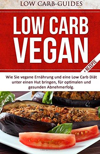 Low Carb Vegan: Wie Sie vegane Ernährung und eine Low Carb Diät unter einen Hut bringen, für optimalen und gesunden Abnehmerfolg (Abnehmen mit Low Low Carb Kochbuch, Low Carb Backbuch,)