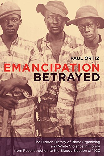 Emancipation Betrayed: The Hidden History of Black Organizing and White Violence in Florida from Reconstruction to the Bloody Election of 1920 (American Crossroads Book 16) (English Edition)