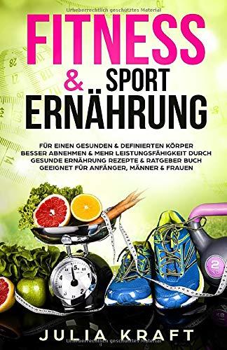 Fitness & Sport Ernährung: Für einen gesunden & definierten Körper  Besser abnehmen & mehr Leistungsfähigkeit durch gesunde Ernährung - Rezepte & Ratgeber Buch geeignet für Anfänger, Männer & Frauen -