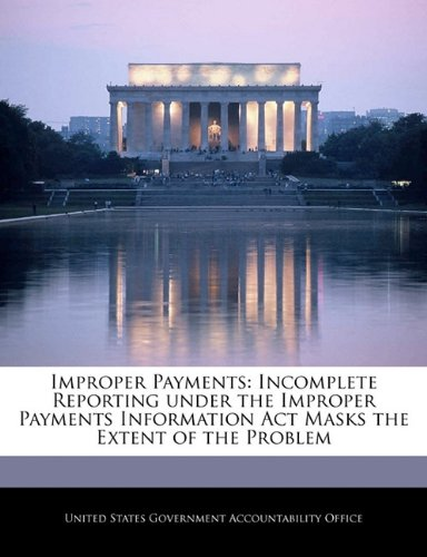 Improper Payments: Incomplete Reporting under the Improper Payments Information Act Masks the Extent of the Problem