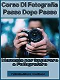 Corso di fotografia passo dopo passo: Manuale per imparare a fotografare