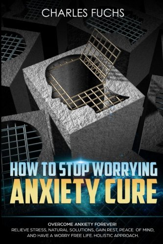 how-to-stop-worrying-anxiety-cure-overcome-anxiety-forever-relieve-stress-natrual-solutions-gain-res