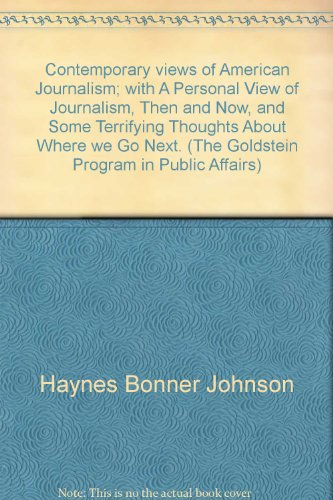 Contemporary views of American Journalism; with A Personal View of Journalism, Then and Now, and Some Terrifying Thoughts About Where we Go Next. (The Goldstein Program in Public Affairs)