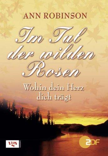 Im Tal der wilden Rosen: Wohin dein Herz dich trägt (Das Herz Der Rose Buch)